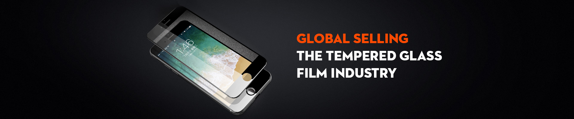 GLOBAL SELLING  THE TEMPERED GLASS FILM INDUSTRY